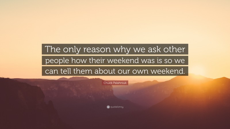 "Chuck Palahniuk Quote: ""The only reason why we ask other people how their weekend was is so we can tell them about our own weekend."""