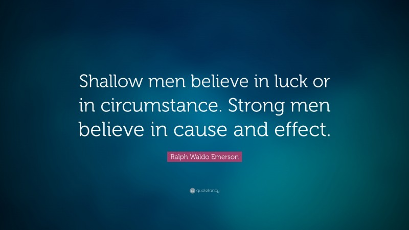 """Ralph Waldo Emerson Quote: """"Shallow men believe in luck or in circumstance. Strong men believe in cause and effect."""""""