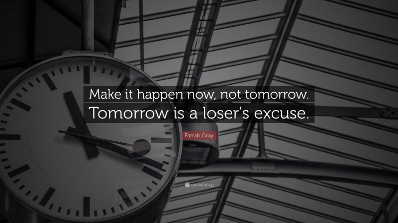 "Inspirational Entrepreneurship Quotes: ""Make it happen now, not tomorrow. Tomorrow is a loser's excuse."" — Farrah Gray"