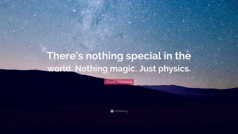"""Chuck Palahniuk Quote: """"There's nothing special in the world. Nothing magic. Just physics."""""""