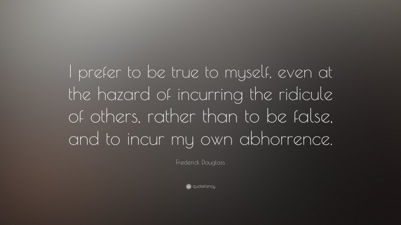 """Frederick Douglass Quote: """"I prefer to be true to myself, even at the hazard of incurring the ridicule of others, rather than to be false, and to incur my own abhorrence."""""""