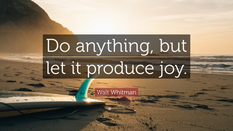 """Walt Whitman Quote: """"Do anything, but let it produce joy."""""""