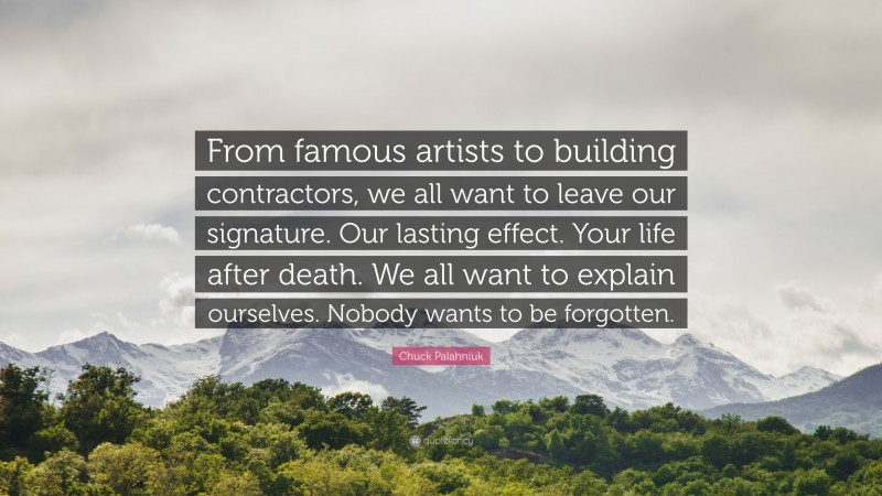 """Chuck Palahniuk Quote: """"From famous artists to building contractors, we all want to leave our signature. Our lasting effect. Your life after death. We all want to explain ourselves. Nobody wants to be forgotten."""""""
