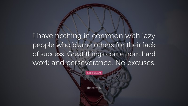 """Kobe Bryant Quote: """"I have nothing in common with lazy people who blame others for their lack of success. Great things come from hard work and perseverance. No excuses."""""""