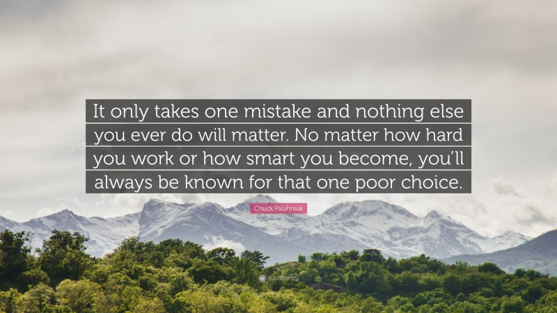 """Chuck Palahniuk Quote: """"It only takes one mistake and nothing else you ever do will matter. No matter how hard you work or how smart you become, you'll always be known for that one poor choice."""""""