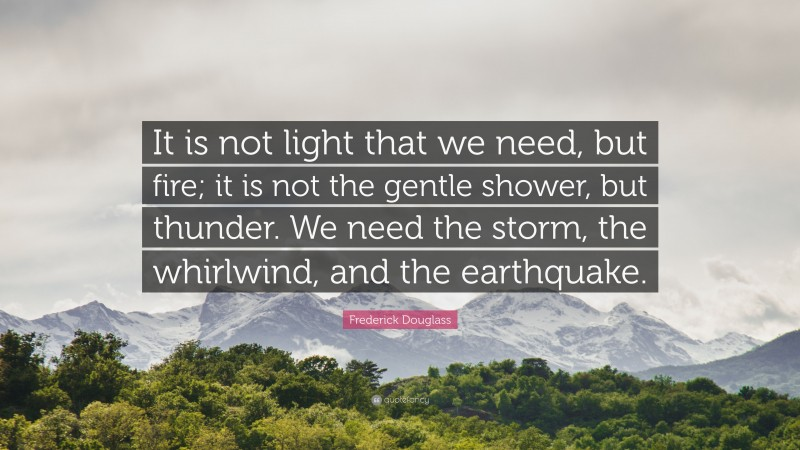 """Frederick Douglass Quote: """"It is not light that we need, but fire; it is not the gentle shower, but thunder. We need the storm, the whirlwind, and the earthquake."""""""
