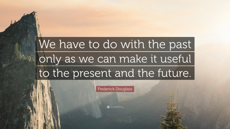 """Frederick Douglass Quote: """"We have to do with the past only as we can make it useful to the present and the future."""""""