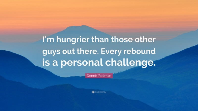 """Dennis Rodman Quote: """"I'm hungrier than those other guys out there. Every rebound is a personal challenge."""""""