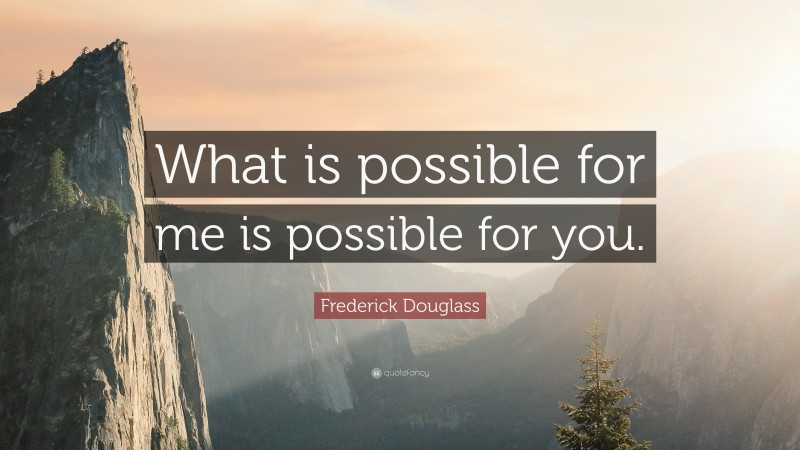 """Frederick Douglass Quote: """"What is possible for me is possible for you."""""""