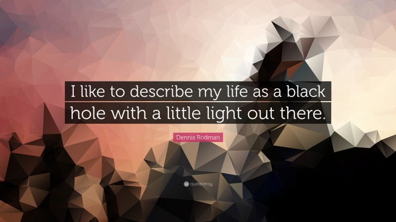 """Dennis Rodman Quote: """"I like to describe my life as a black hole with a little light out there."""""""