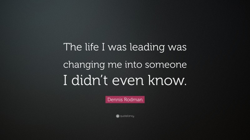 """Dennis Rodman Quote: """"The life I was leading was changing me into someone I didn't even know."""""""