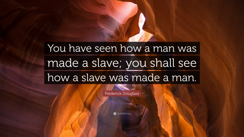 """Frederick Douglass Quote: """"You have seen how a man was made a slave; you shall see how a slave was made a man."""""""