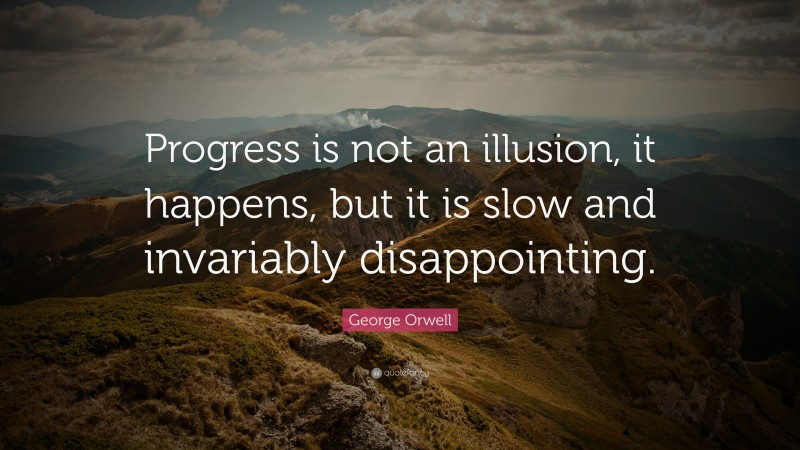 """George Orwell Quote: """"Progress is not an illusion, it happens, but it is slow and invariably disappointing."""""""