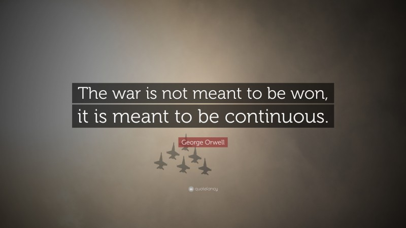 "George Orwell Quote: ""The war is not meant to be won, it is meant to be continuous."""