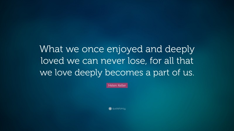 """Helen Keller Quote: """"What we once enjoyed and deeply loved we can never lose, for all that we love deeply becomes a part of us."""""""