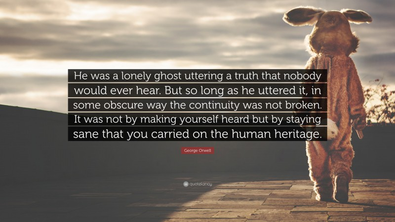 "George Orwell Quote: ""He was a lonely ghost uttering a truth that nobody would ever hear. But so long as he uttered it, in some obscure way the continuity was not broken. It was not by making yourself heard but by staying sane that you carried on the human heritage."""