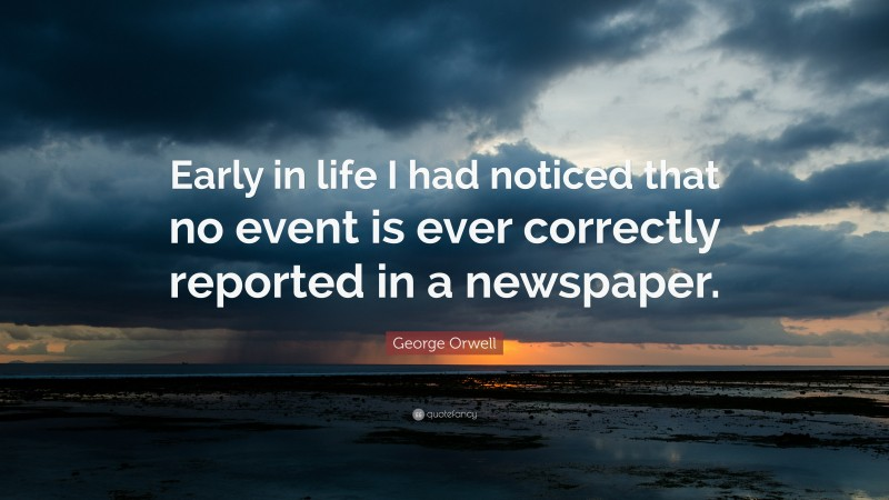 """George Orwell Quote: """"Early in life I had noticed that no event is ever correctly reported in a newspaper."""""""