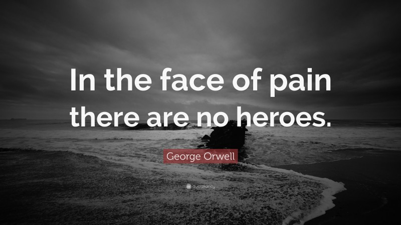 """George Orwell Quote: """"In the face of pain there are no heroes."""""""
