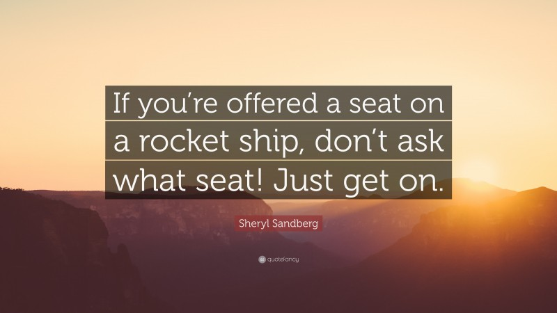 """Sheryl Sandberg Quote: """"If you're offered a seat on a rocket ship, don't ask what seat! Just get on."""""""