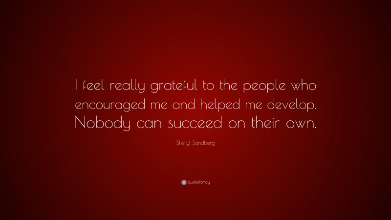 """Sheryl Sandberg Quote: """"I feel really grateful to the people who encouraged me and helped me develop. Nobody can succeed on their own."""""""