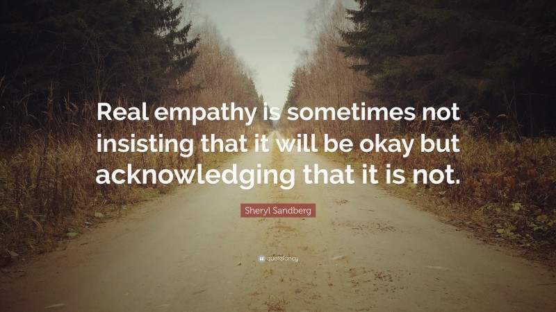 """Sheryl Sandberg Quote: """"Real empathy is sometimes not insisting that it will be okay but acknowledging that it is not."""""""