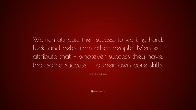 """Sheryl Sandberg Quote: """"Women attribute their success to working hard, luck, and help from other people. Men will attribute that – whatever success they have, that same success – to their own core skills."""""""