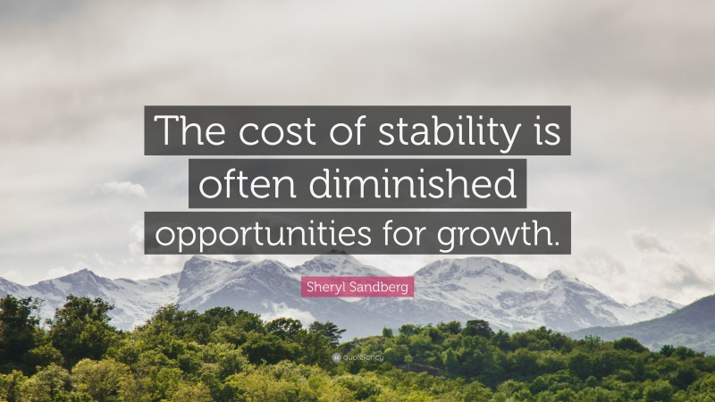 """Sheryl Sandberg Quote: """"The cost of stability is often diminished opportunities for growth."""""""