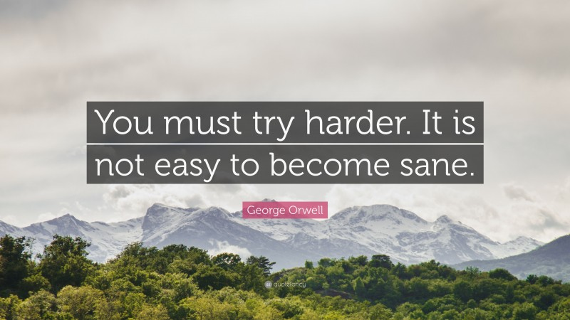 """George Orwell Quote: """"You must try harder. It is not easy to become sane."""""""