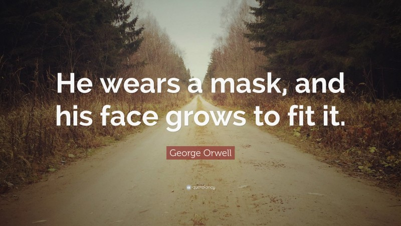 """George Orwell Quote: """"He wears a mask, and his face grows to fit it."""""""