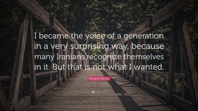"""Marjane Satrapi Quote: """"I became the voice of a generation in a very surprising way, because many Iranians recognize themselves in it. But that is not what I wanted."""""""