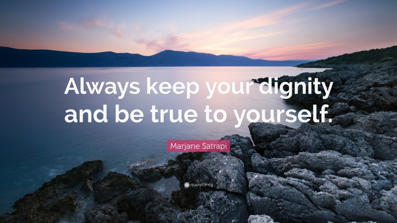 """Marjane Satrapi Quote: """"Always keep your dignity and be true to yourself."""""""