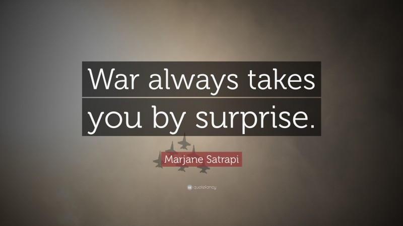 """Marjane Satrapi Quote: """"War always takes you by surprise."""""""