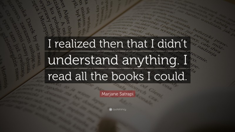 """Marjane Satrapi Quote: """"I realized then that I didn't understand anything. I read all the books I could."""""""