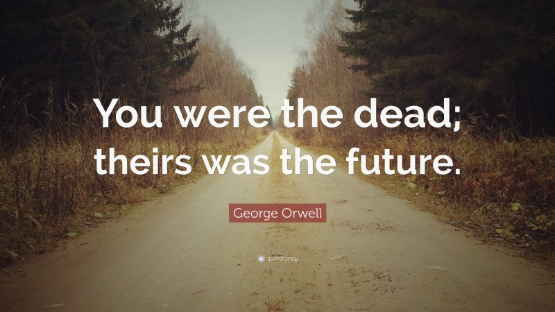 """George Orwell Quote: """"You were the dead; theirs was the future."""""""