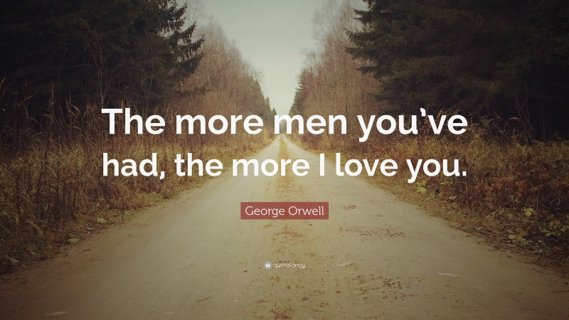 "George Orwell Quote: ""The more men you've had, the more I love you."""