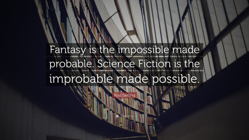"""Rod Serling Quote: """"Fantasy is the impossible made probable. Science Fiction is the improbable made possible."""""""