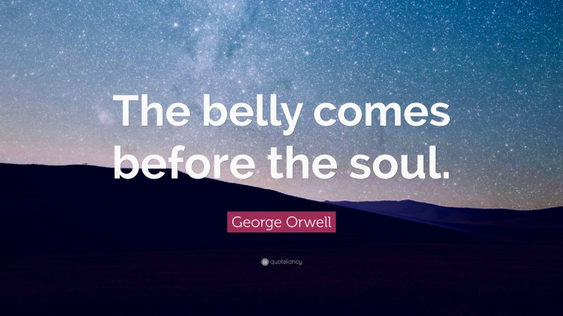 "George Orwell Quote: ""The belly comes before the soul."""