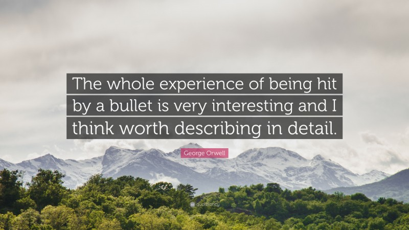 "George Orwell Quote: ""The whole experience of being hit by a bullet is very interesting and I think worth describing in detail."""
