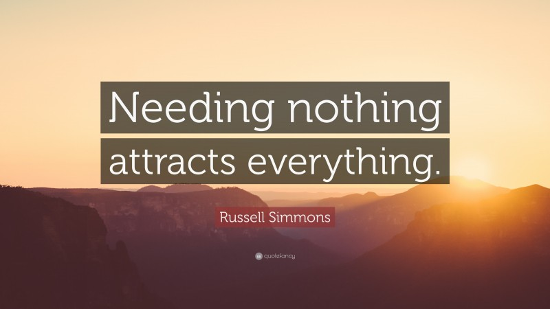 """Russell Simmons Quote: """"Needing nothing attracts everything."""""""