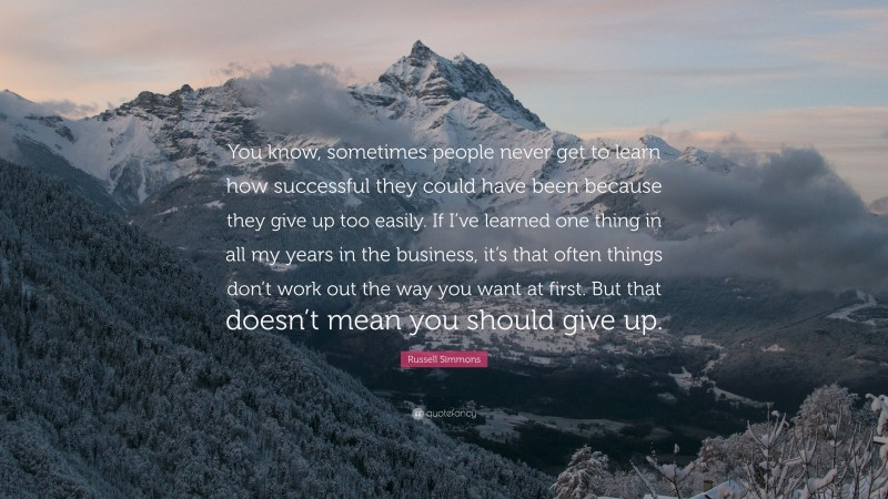 """Russell Simmons Quote: """"You know, sometimes people never get to learn how successful they could have been because they give up too easily. If I've learned one thing in all my years in the business, it's that often things don't work out the way you want at first. But that doesn't mean you should give up."""""""