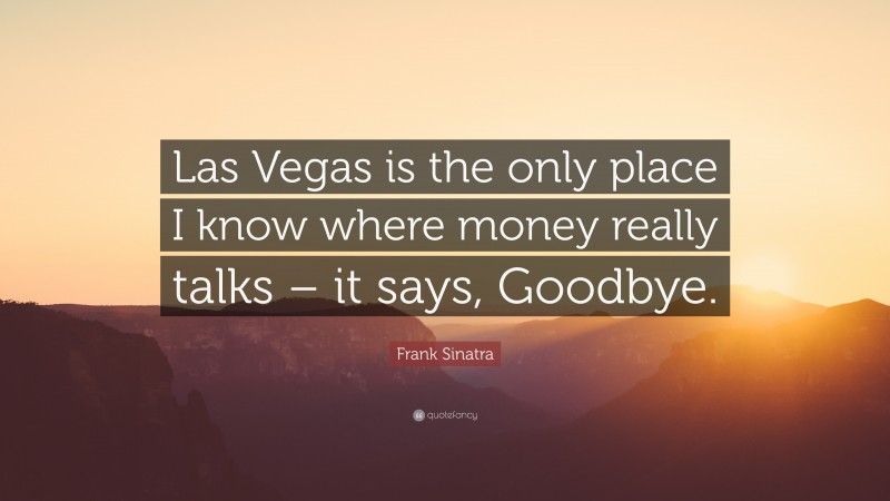 """Frank Sinatra Quote: """"Las Vegas is the only place I know where money really talks – it says, Goodbye."""""""