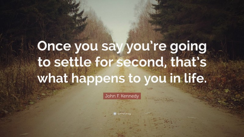 """John F. Kennedy Quote: """"Once you say you're going to settle for second, that's what happens to you in life."""""""