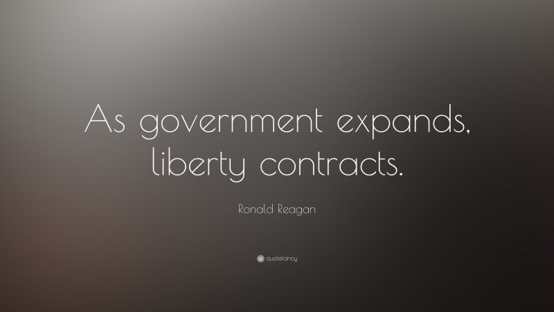 """Ronald Reagan Quote: """"As government expands, liberty contracts."""""""