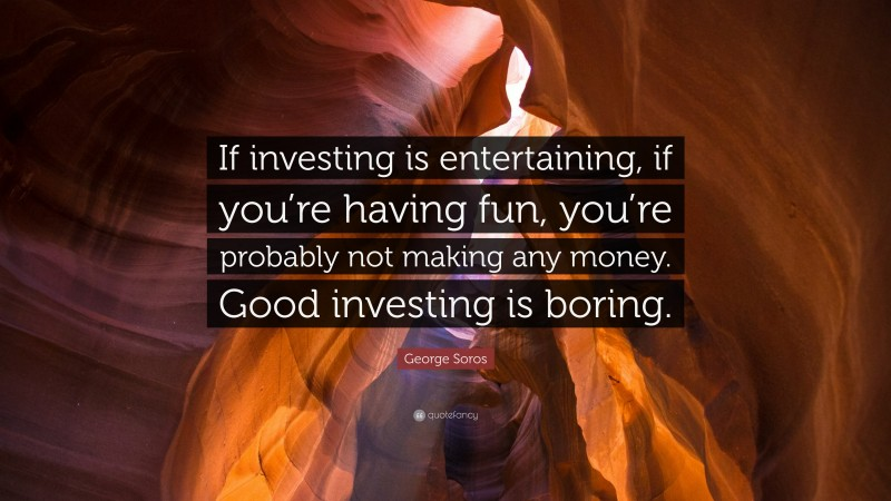 """George Soros Quote: """"If investing is entertaining, if you're having fun, you're probably not making any money. Good investing is boring."""""""