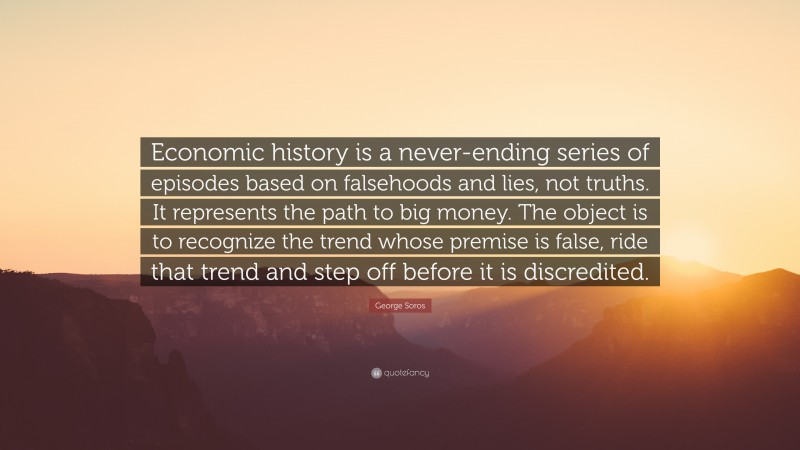 """George Soros Quote: """"Economic history is a never-ending series of episodes based on falsehoods and lies, not truths. It represents the path to big money. The object is to recognize the trend whose premise is false, ride that trend and step off before it is discredited."""""""