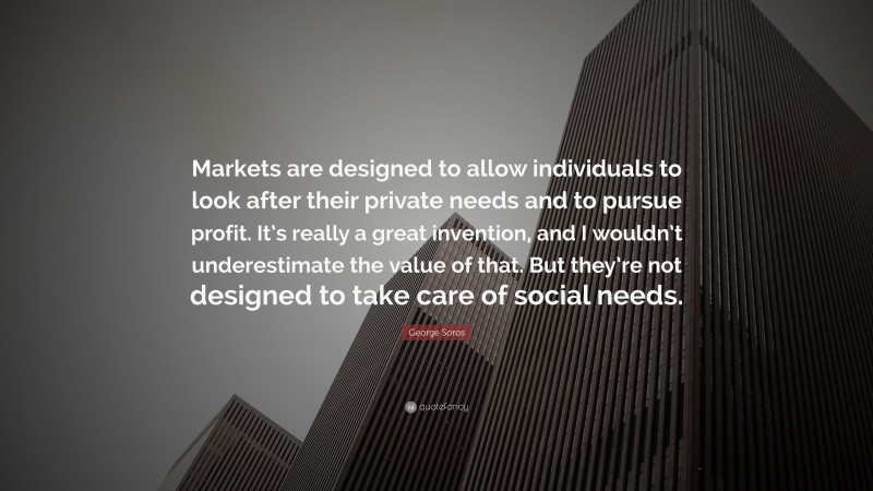 """George Soros Quote: """"Markets are designed to allow individuals to look after their private needs and to pursue profit. It's really a great invention, and I wouldn't underestimate the value of that. But they're not designed to take care of social needs."""""""