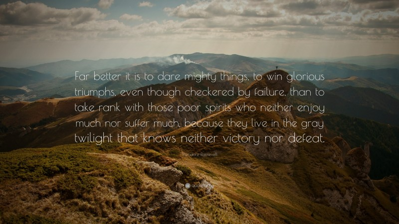 """Theodore Roosevelt Quote: """"Far better it is to dare mighty things, to win glorious triumphs, even though checkered by failure, than to take rank with those poor spirits who neither enjoy much nor suffer much, because they live in the gray twilight that knows neither victory nor defeat."""""""