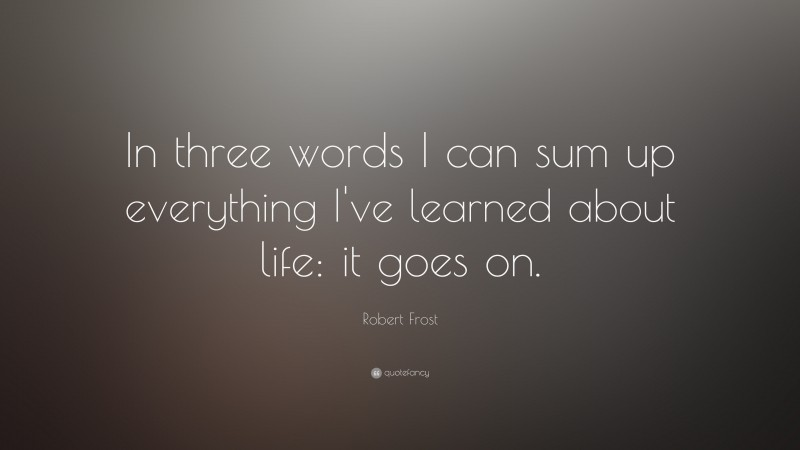 """Robert Frost Quote: """"In three words I can sum up everything I've learned about life: it goes on."""""""