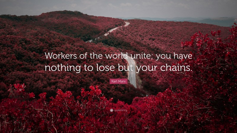 """Karl Marx Quote: """"Workers of the world unite; you have nothing to lose but your chains."""""""