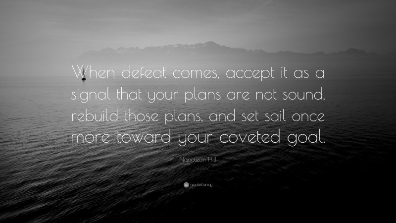 """Napoleon Hill Quote: """"When defeat comes, accept it as a signal that your plans are not sound, rebuild those plans, and set sail once more toward your coveted goal."""""""